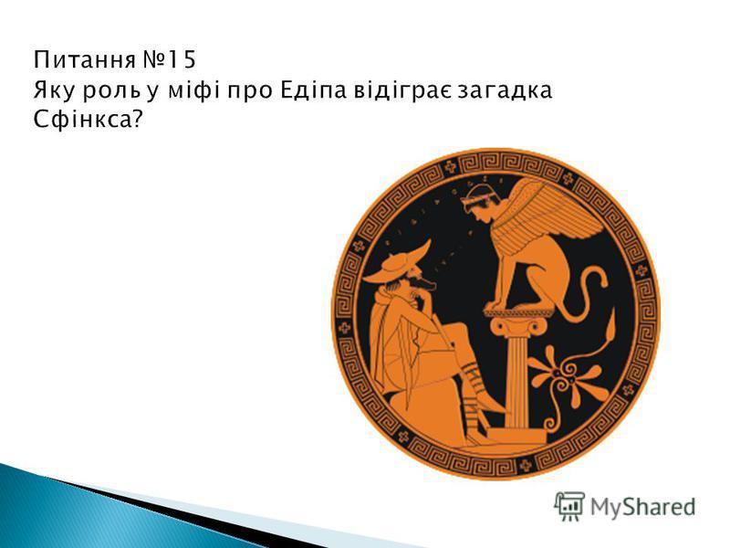 Питання 15 Яку роль у міфі про Едіпа відіграє загадка Сфінкса? Едіп показує силу розуму людини і право стати царем Фів