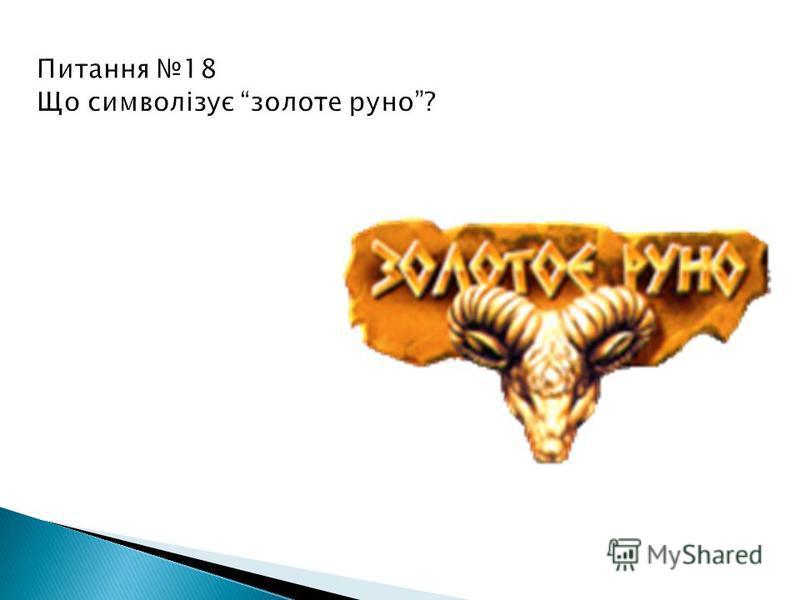 Питання 18 Що символізує золоте руно? Золоте руно – символ багатства і влади, а також випробування для всіх героїв