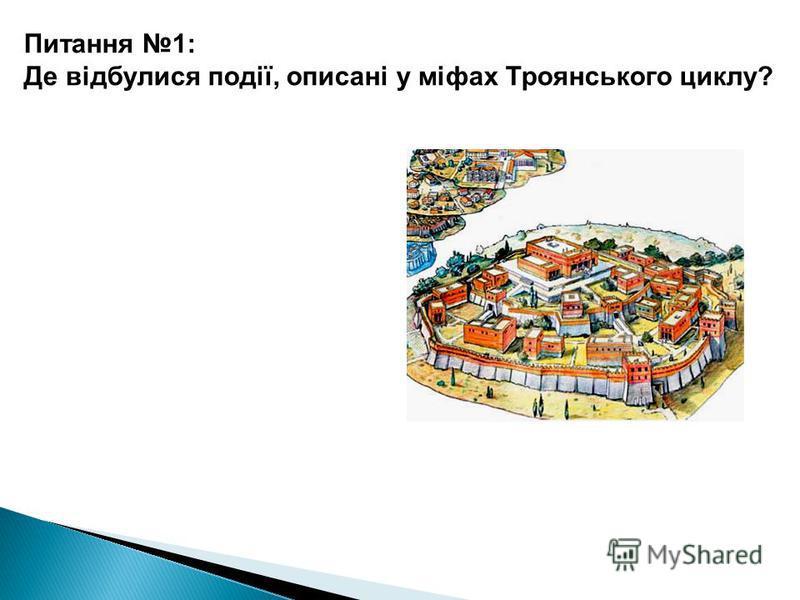 Біля Трої Питання 1: Де відбулися події, описані у міфах Троянського циклу?