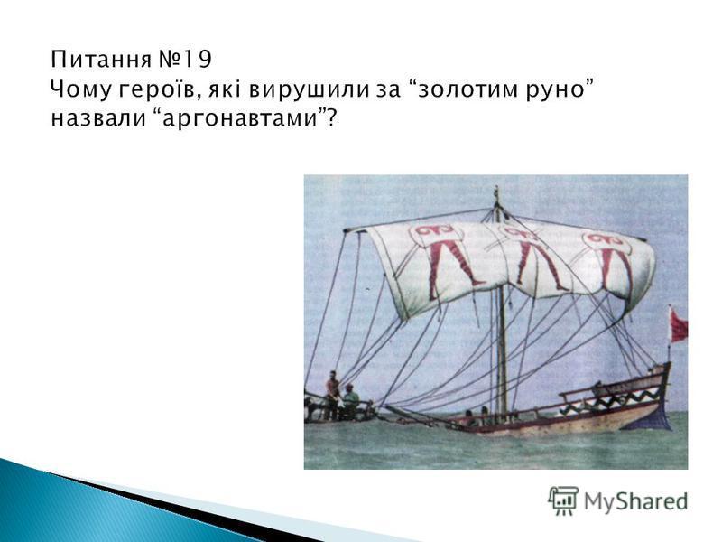 Питання 19 Чому героїв, які вирушили за золотим руно назвали аргонавтами? Від імені назви корабля Арго