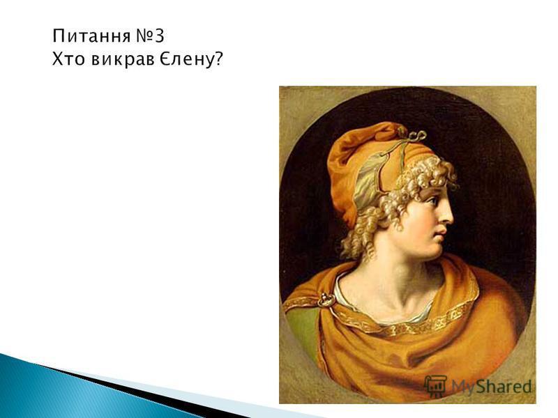 Питання 3 Хто викрав Єлену? троянський царевич Паріс