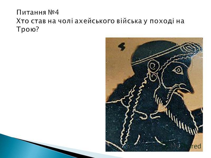 Питання 4 Хто став на чолі ахейського війська у поході на Трою? мікенський цар Агамемнон