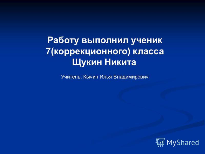 Работу выполнил ученик 7(коррекционного) класса Щукин Никита. Учитель: Кычин Илья Владимирович