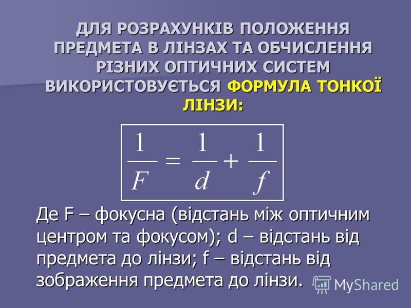 ДЛЯ РОЗРАХУНКІВ ПОЛОЖЕННЯ ПРЕДМЕТА В ЛІНЗАХ ТА ОБЧИСЛЕННЯ РІЗНИХ ОПТИЧНИХ СИСТЕМ ВИКОРИСТОВУЄТЬСЯ ФОРМУЛА ТОНКОЇ ЛІНЗИ: Де F – фокусна (відстань між оптичним центром та фокусом); d – відстань від предмета до лінзи; f – відстань від зображення предмет