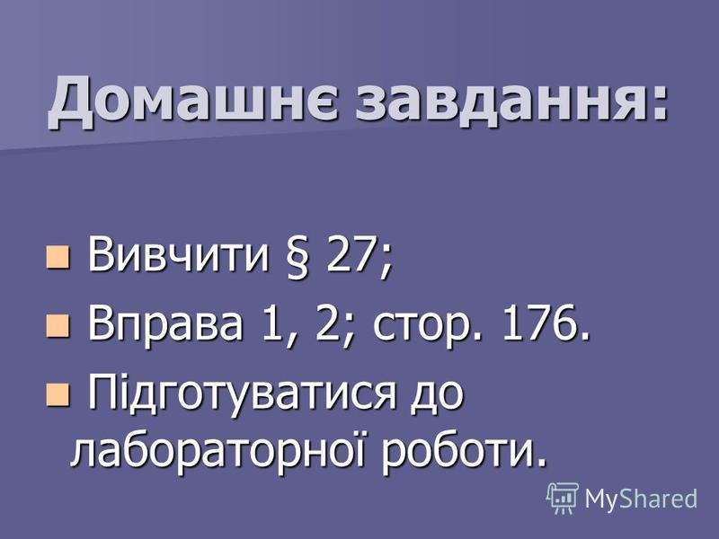 Домашнє завдання: Вивчити § 27; Вивчити § 27; Вправа 1, 2; стор. 176. Вправа 1, 2; стор. 176. Підготуватися до лабораторної роботи. Підготуватися до лабораторної роботи.
