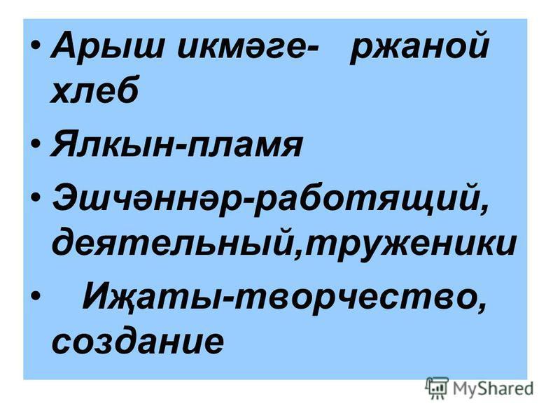 Арыш икмәге- ржаной хлеб Ялкын-пламя Эшчәннәр-работящий, деятельный,труженики Иҗаты-творчество, создание