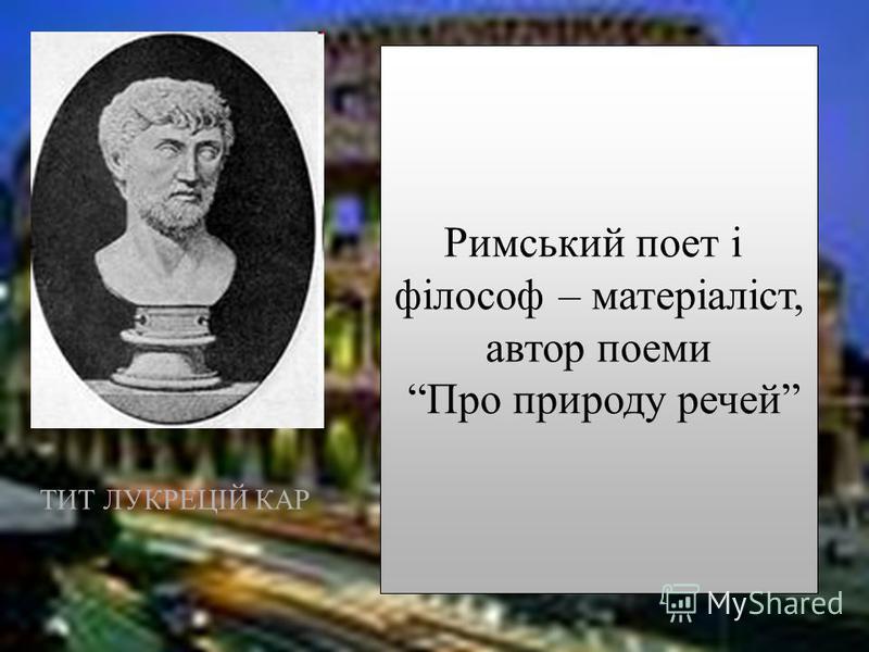 ТИТ ЛУКРЕЦІЙ КАР Римський поет і філософ – матеріаліст, автор поеми Про природу речей