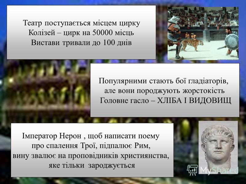 Театр поступається місцем цирку Колізей – цирк на 50000 місць Вистави тривали до 100 днів Популярними стають бої гладіаторів, але вони породжують жорстокість Головне гасло – ХЛІБА І ВИДОВИЩ Імператор Нерон, щоб написати поему про спалення Трої, підпа