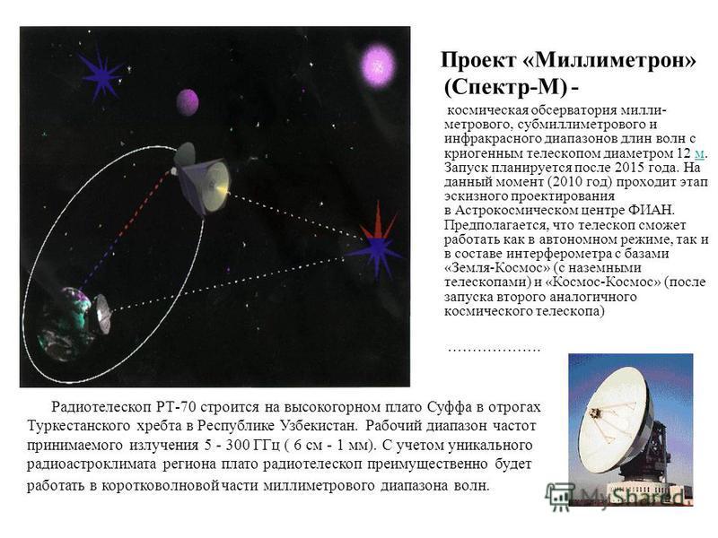 Проект «Миллиметрон» (Спектр-М) - космическая обсерватория милли- метрового, субмиллиметрового и инфракрасного диапазонов длин волн с криогенным телескопом диаметром 12 м. Запуск планируется после 2015 года. На данный момент (2010 год) проходит этап