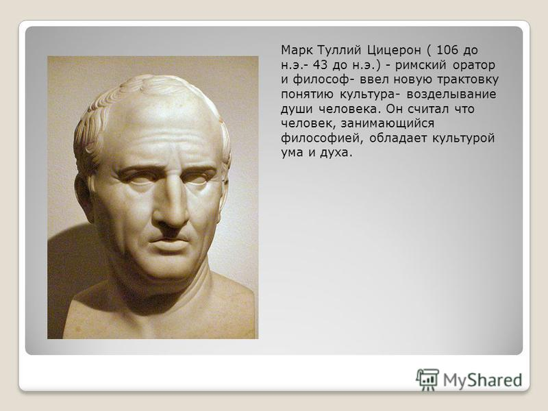 Марк Туллий Цицерон ( 106 до н.э.- 43 до н.э.) - римский оратор и философ- ввел новую трактовку понятию культура- возделывание души человека. Он считал что человек, занимающийся философией, обладает культурой ума и духа.