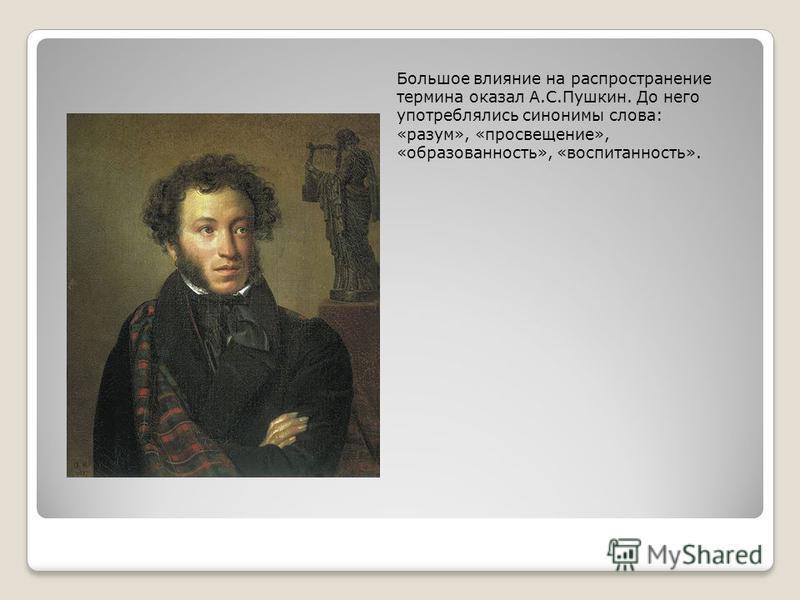Большое влияние на распространение термина оказал А.С.Пушкин. До него употреблялись синонимы слова: «разум», «просвещение», «образованность», «воспитанность».