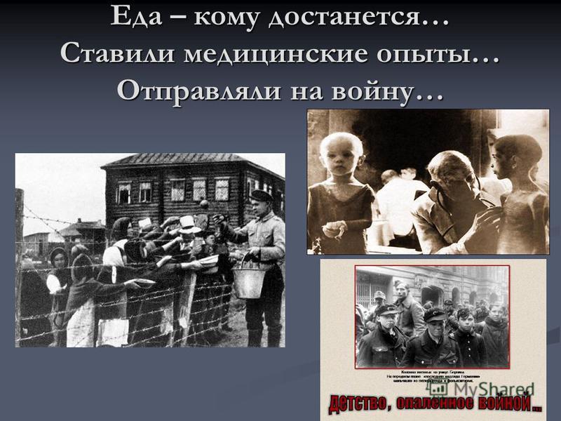 Еда – кому достанется… Ставили медицинские опыты… Отправляли на войну…