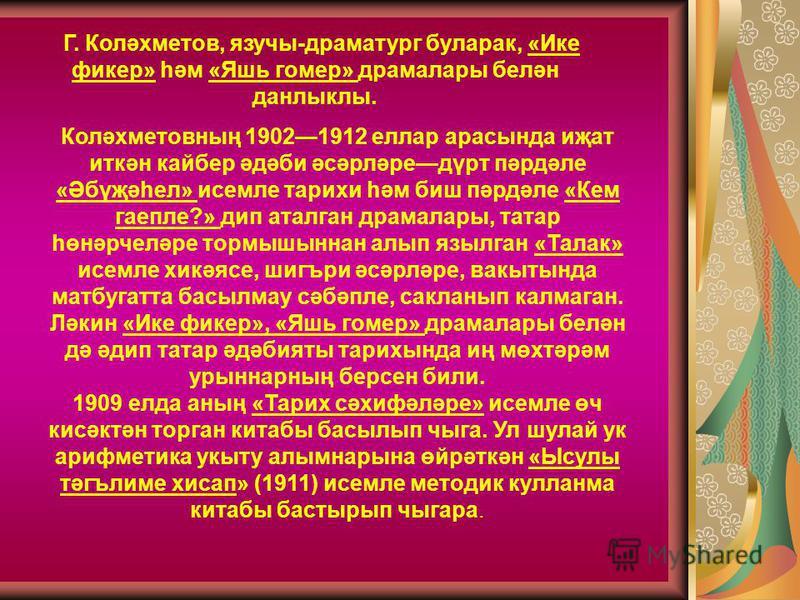 Г. Коләхметов, язучы-драматург буларак, «Ике фикер» һәм «Яшь гомер» драмалары белән данлыклы. Коләхметовның 19021912 еллар арасында иҗат иткән кайбер әдәби әсәрләредүрт пәрдәле «Әбүҗәһел» исемле тарихи һәм биш пәрдәле «Кем гаепле?» дип аталган драмал