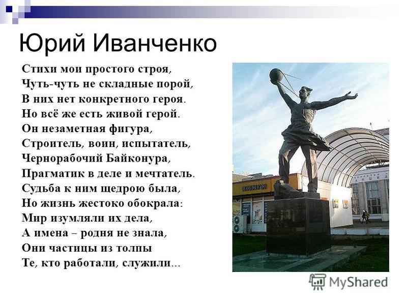 Юрий Иванченко Стихи мои простого строя, Чуть - чуть не складные порой, В них нет конкретного героя. Но всё же есть живой герой. Он незаметная фигура, Строитель, воин, испытатель, Чернорабочий Байконура, Прагматик в деле и мечтатель. Судьба к ним щед