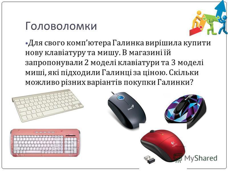 Головоломки Для свого компютера Галинка вирішила купити нову клавіатуру та мишу. В магазині їй запропонували 2 моделі клавіатури та 3 моделі миші, які підходили Галинці за ціною. Скільки можливо різних варіантів покупки Галинки?