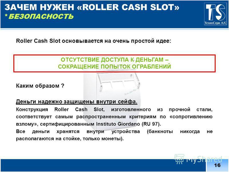 16 Roller Cash Slot основывается на очень простой идее: ОТСУТСТВИЕ ДОСТУПА К ДЕНЬГАМ – СОКРАЩЕНИЕ ПОПЫТОК ОГРАБЛЕНИЙ Каким образом ? Деньги надежно защищены внутри сейфа. Конструкция Roller Cash Slot, изготовленного из прочной стали, соответствует са