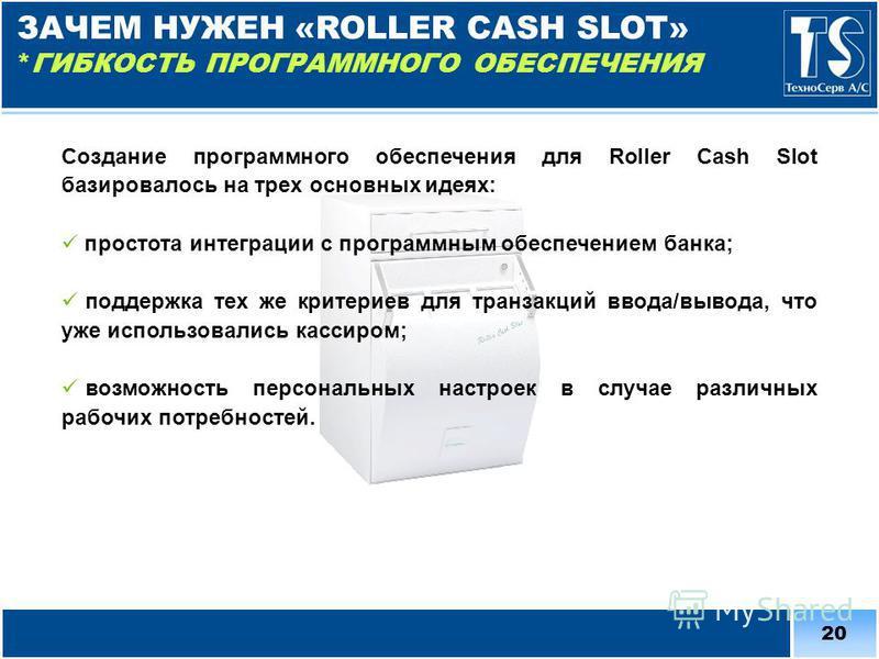 20 Создание программного обеспечения для Roller Cash Slot базировалось на трех основных идеях: простота интеграции с программным обеспечением банка; поддержка тех же критериев для транзакций ввода/вывода, что уже использовались кассиром; возможность