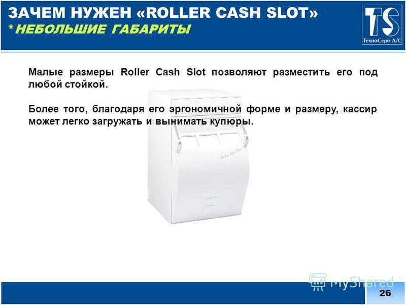 26 Малые размеры Roller Cash Slot позволяют разместить его под любой стойкой. Более того, благодаря его эргономичной форме и размеру, кассир может легко загружать и вынимать купюры. ЗАЧЕМ НУЖЕН «ROLLER CASH SLOT» *НЕБОЛЬШИЕ ГАБАРИТЫ
