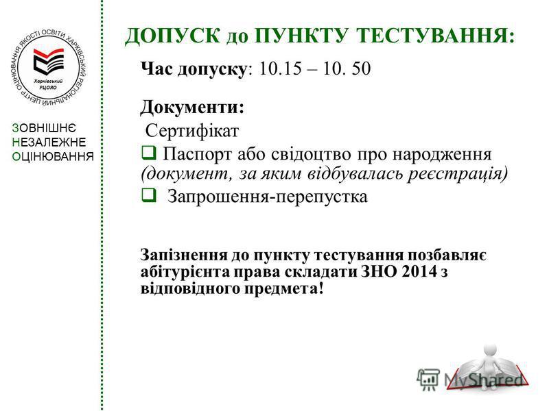 ДОПУСК до ПУНКТУ ТЕСТУВАННЯ: Час допуску: 10.15 – 10. 50 Документи: Сертифікат Паспорт або свідоцтво про народження (документ, за яким відбувалась реєстрація) Запрошення-перепустка Запізнення до пункту тестування позбавляє абітурієнта права складати