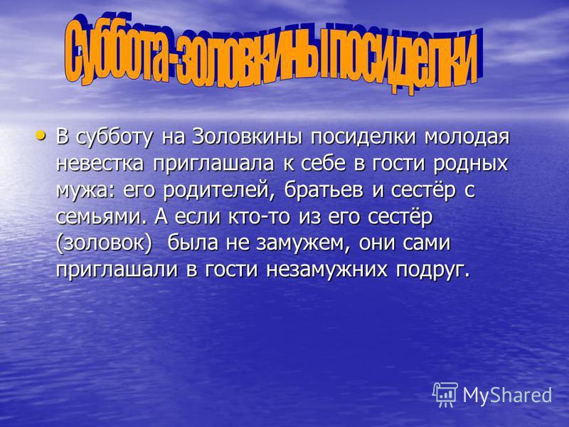 В субботу на Золовкины посиделки молодая невестка приглашала к себе в гости родных мужа: его родителей, братьев и сестёр с семьями. А если кто-то из его сестёр (золовок) была не замужем, они сами приглашали в гости незамужних подруг. В субботу на Зол