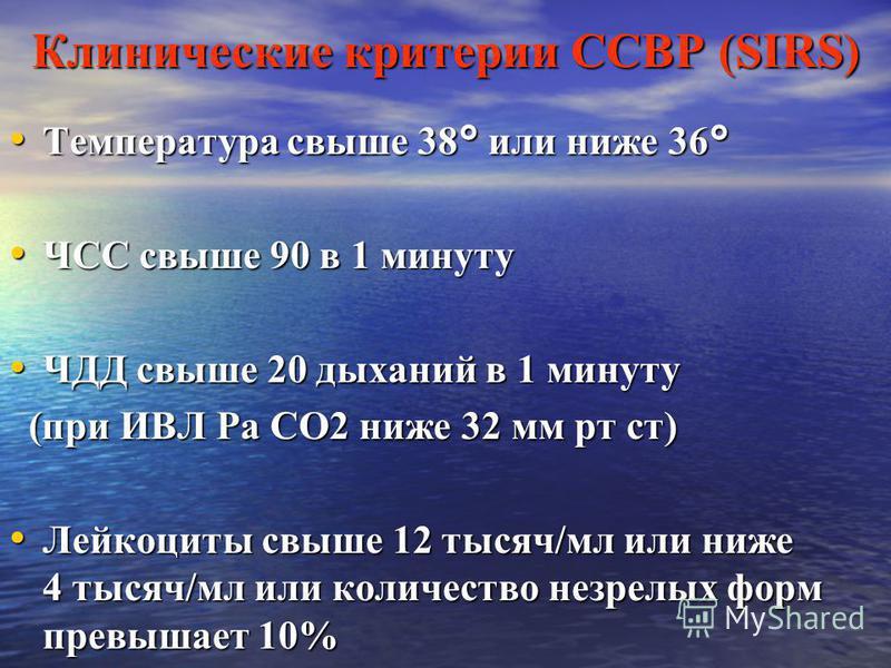 Клинические критерии ССВР (SIRS) Температура свыше 38° или ниже 36° Температура свыше 38° или ниже 36° ЧСС свыше 90 в 1 минуту ЧСС свыше 90 в 1 минуту ЧДД свыше 20 дыханий в 1 минуту ЧДД свыше 20 дыханий в 1 минуту (при ИВЛ Ра СО2 ниже 32 мм рт ст) (