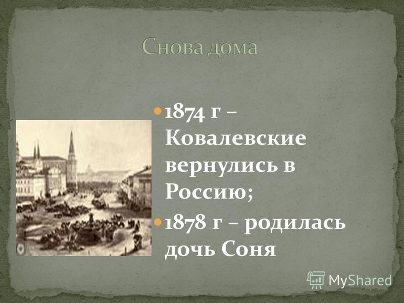1874 г – Ковалевские вернулись в Россию; 1878 г – родилась дочь Соня