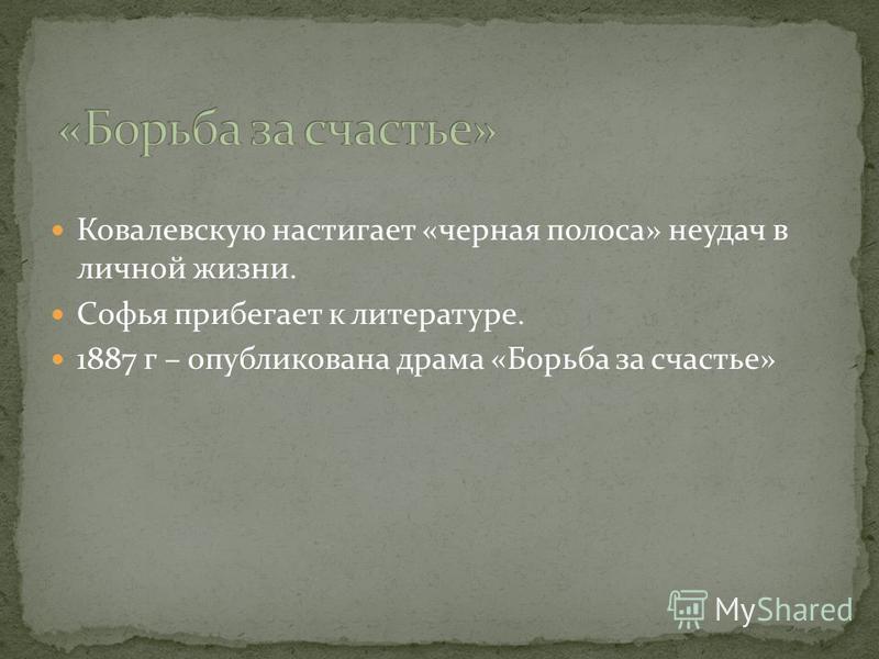 Ковалевскую настигает «черная полоса» неудач в личной жизни. Софья прибегает к литературе. 1887 г – опубликована драма «Борьба за счастье»