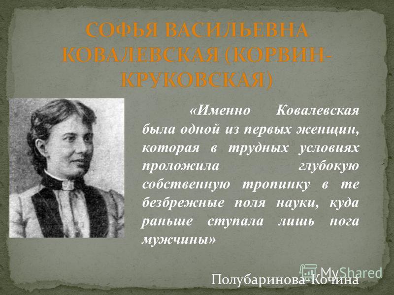 «Именно Ковалевская была одной из первых женщин, которая в трудных условиях проложила глубокую собственную тропинку в те безбрежные поля науки, куда раньше ступала лишь нога мужчины» Полубаринова-Кочина