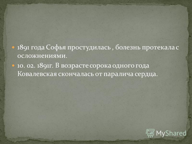 1891 года Софья простудилась, болезнь протекала с осложнениями. 10. 02. 1891 г. В возрасте сорока одного года Ковалевская скончалась от паралича сердца.