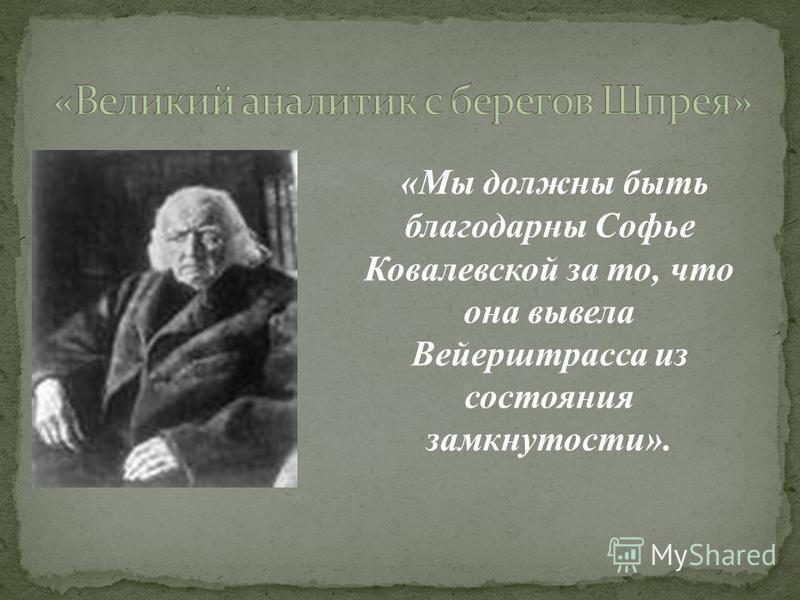 «Мы должны быть благодарны Софье Ковалевской за то, что она вывела Вейерштрасса из состояния замкнутости».