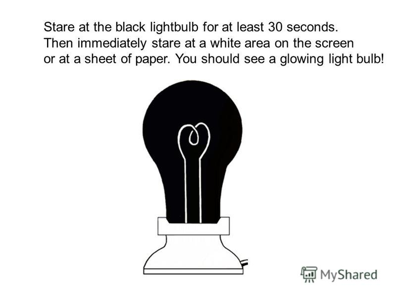 Stare at the black lightbulb for at least 30 seconds. Then immediately stare at a white area on the screen or at a sheet of paper. You should see a glowing light bulb!