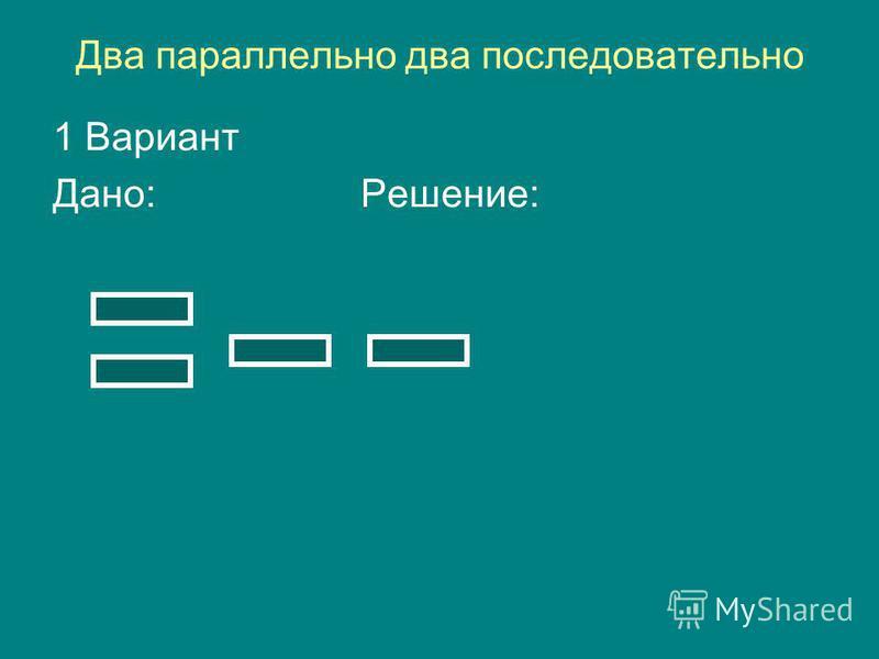 Два параллельно два последовательно 1 Вариант Дано: Решение: