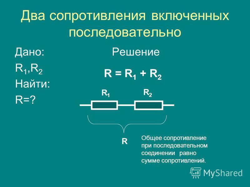Два сопротивления включенных последовательно Дано: Решение R 1,R 2 Найти: R=? R = R 1 + R 2 R1R1 R2R2 R Общее сопротивление при последовательном соединении равно сумме сопротивлений.