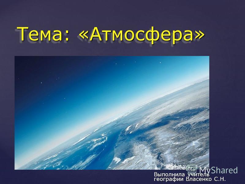 { Тема: «Атмосфера» Выполнила учитель географии Власенко С.Н.