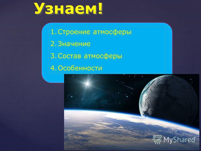 Узнаем! Узнаем! 1. Строение атмосферы 2. Значение 3. Состав атмосферы 4.Особенности
