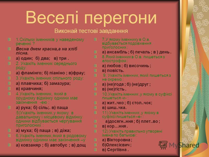 Веселі перегони Виконай тестові завданння 1.Скільки іменників у наведеному реченні ? Весна днем красна,а на хліб пісна. а) один; б) два; в) три. 2. Укажіть іменник середнього роду: а) фламінго; б) піаніно ; в)фрау; 3.Укажіть іменник спільного роду: а