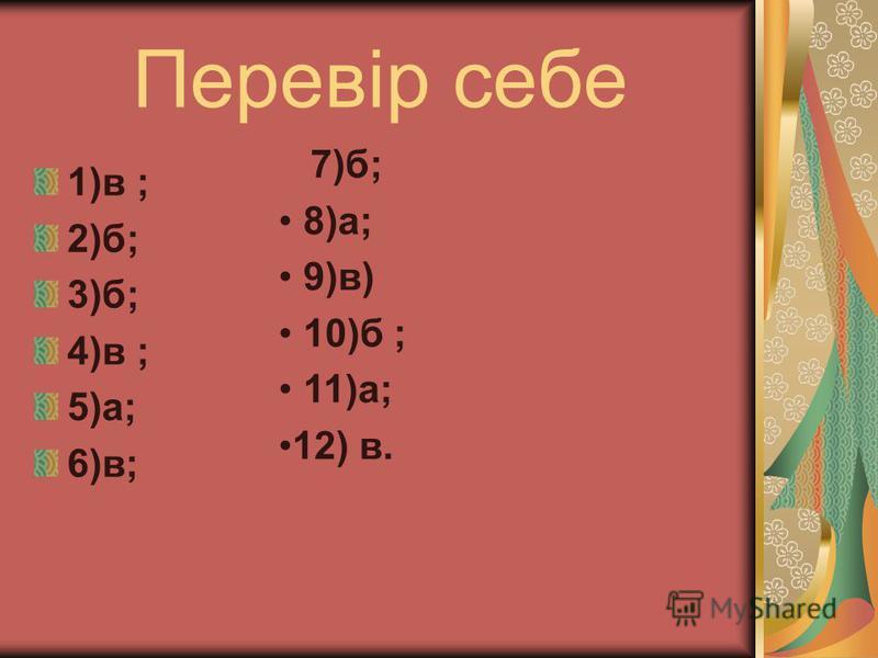 Перевір себе 1)в ; 2)б; 3)б; 4)в ; 5)а; 6)в; 7)б; 8)а; 9)в) 10)б ; 11)а; 12) в.