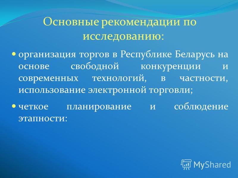 Основные рекомендации по исследованию: организация торгов в Республике Беларусь на основе свободной конкуренции и современных технологий, в частности, использование электронной торговли; четкое планирование и соблюдение этапности: