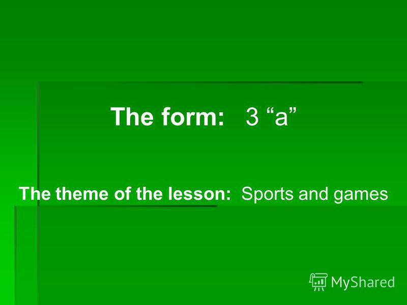 The form: 3 a The theme of the lesson: Sports and games