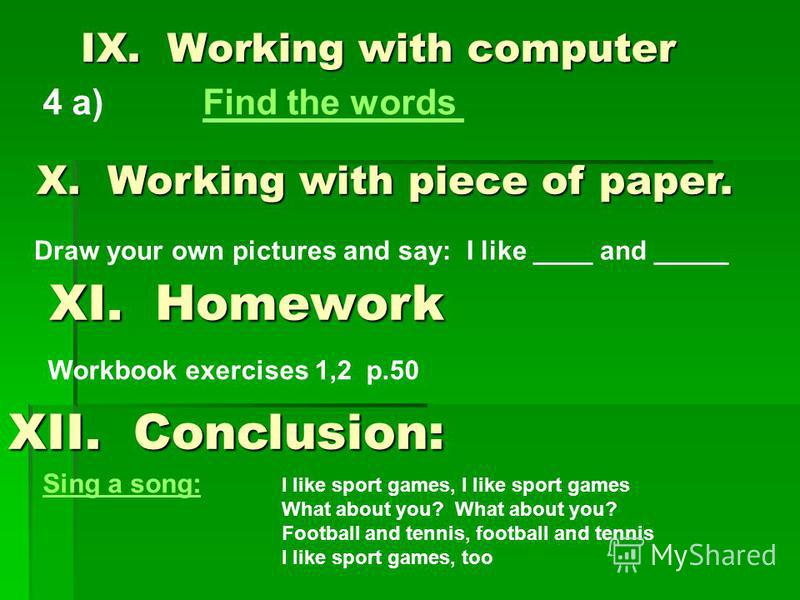 IX. Working with computer 4 a) Find the wordsFind the words X. Working with piece of paper. Draw your own pictures and say: I like ____ and _____ XI. Homework Workbook exercises 1,2 p.50 XII. Conclusion: Sing a song: I like sport games, I like sport
