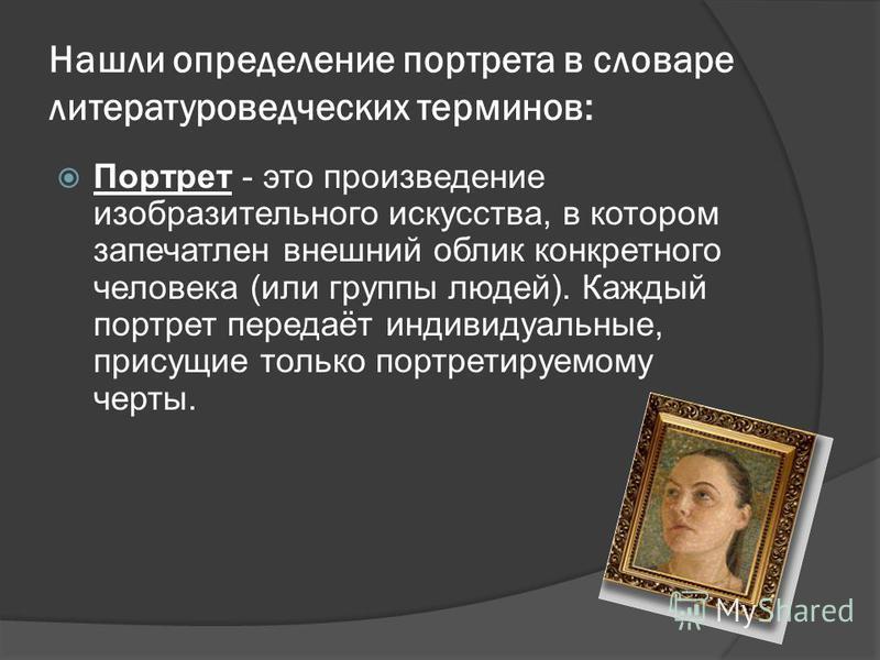 Нашли определение портрета в словаре литературоведческих терминов: Портрет - это произведение изобразительного искусства, в котором запечатлен внешний облик конкретного человека (или группы людей). Каждый портрет передаёт индивидуальные, присущие тол