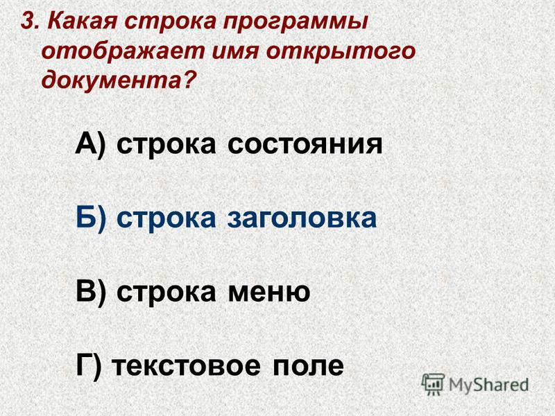 3. Какая строка программы отображает имя открытого документа? А) строка состояния Б) строка заголовка В) строка меню Г) текстовое поле