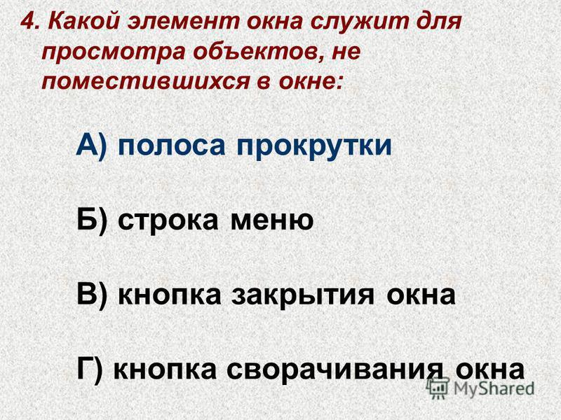 4. Какой элемент окна служит для просмотра объектов, не поместившихся в окне: А) полоса прокрутки Б) строка меню В) кнопка закрытия окна Г) кнопка сворачивания окна