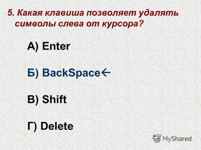 5. Какая клавиша позволяет удалять символы слева от курсора? А) Enter Б) BackSpace В) Shift Г) Delete