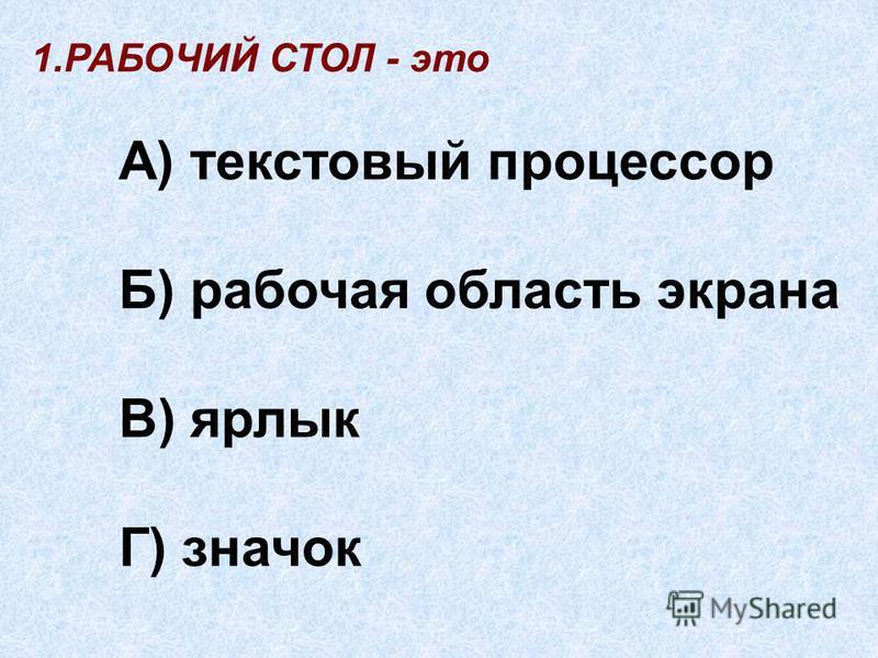 1. РАБОЧИЙ СТОЛ - это А) текстовый процессор Б) рабочая область экрана В) ярлык Г) значок