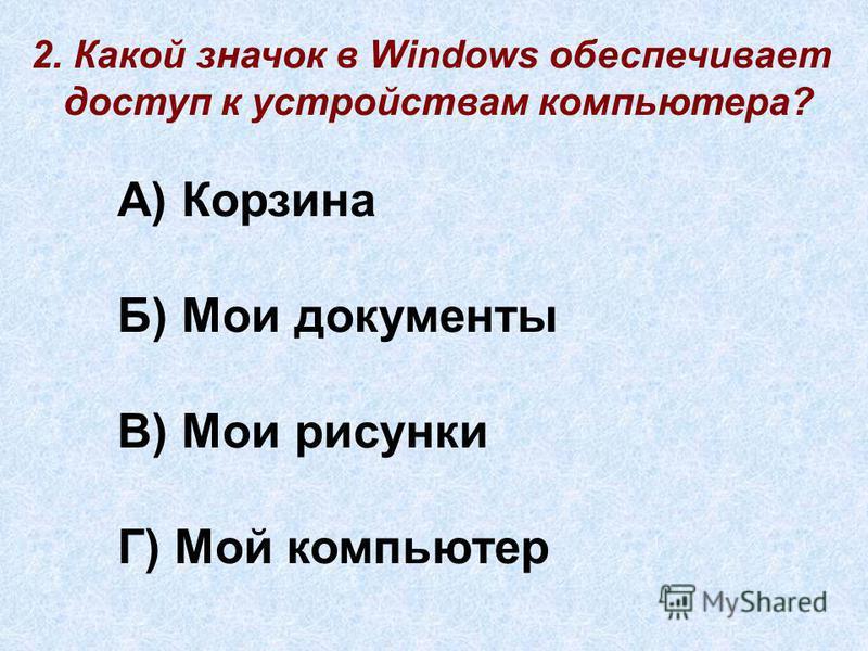 2. Какой значок в Windows обеспечивает доступ к устройствам компьютера? А) Корзина Б) Мои документы В) Мои рисунки Г) Мой компьютер