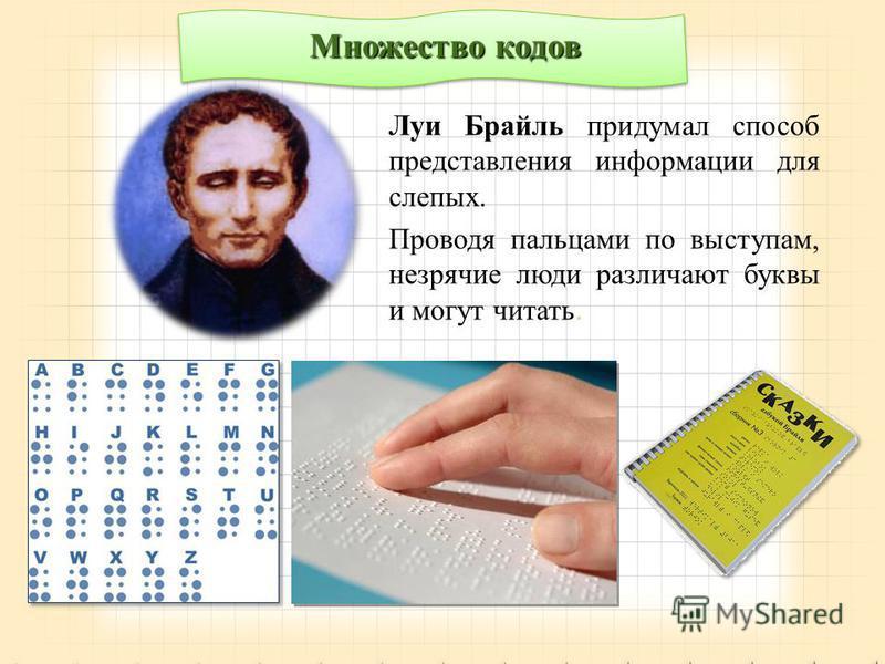 Луи Брайль придумал способ представления информации для слепых. Проводя пальцами по выступам, незрячие люди различают буквы и могут читать. Множество кодов