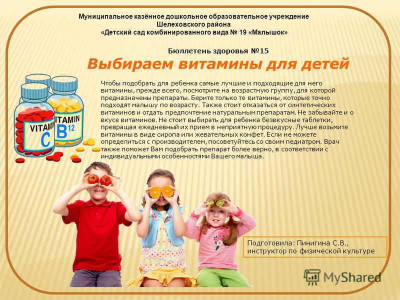 Бюллетень здоровья 15 Выбираем витамины для детей Чтобы подобрать для ребенка самые лучшие и подходящие для него витамины, прежде всего, посмотрите на возрастную группу, для которой предназначены препараты. Берите только те витамины, которые точно по