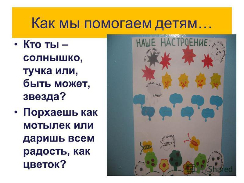 Как мы помогаем детям… Кто ты – солнышко, тучка или, быть может, звезда? Порхаешь как мотылек или даришь всем радость, как цветок?