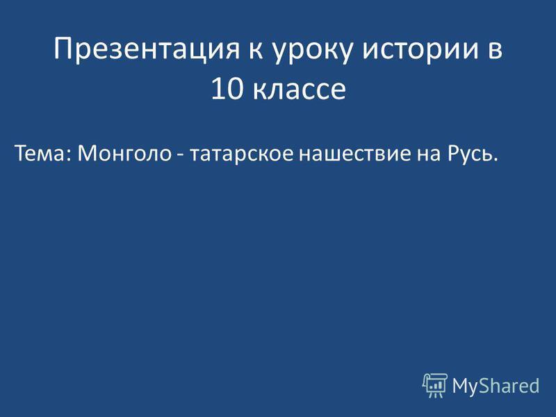 Презентация к уроку истории в 10 классе Тема: Монголо - татарское нашествие на Русь.